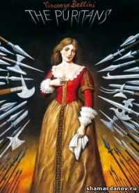 Винченцо Беллини — опера Пуритане — видео и либретто
